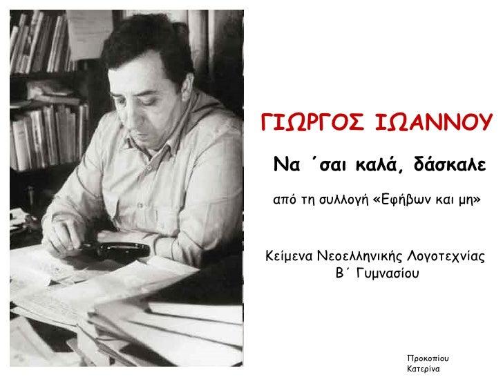 ΓΙΩΡΓΟΣ ΙΩΑΝΝΟΥ Να ΄σαι καλά, δάσκαλε από τη συλλογή «Εφήβων και μη» Κείμενα Νεοελληνικής Λογοτεχνίας  Β΄ Γυμνασίου Προκοπ...