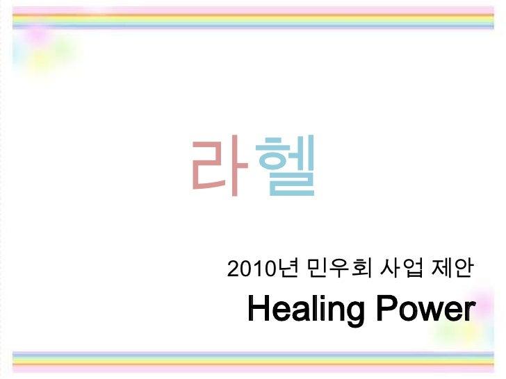 라헬<br />2010년 민우회 사업 제안<br />Healing Power<br />