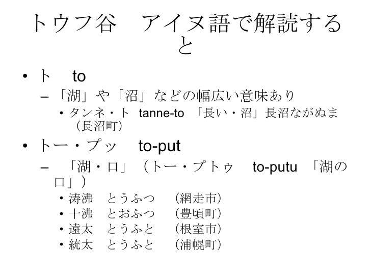 トウフ谷 アイヌ語で解読すると <ul><li>ト  to </li></ul><ul><ul><li>「湖」や「沼」などの幅広い意味あり </li></ul></ul><ul><ul><ul><li>タンネ・ト  tanne-to  「長い・...