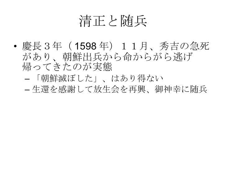 清正と随兵 <ul><li>慶長3年(1598年)11月、秀吉の急死があり、朝鮮出兵から命からがら逃げ帰ってきたのが実態 </li></ul><ul><ul><li>「朝鮮滅ぼした」、はあり得ない </li></ul></ul><ul><ul>...