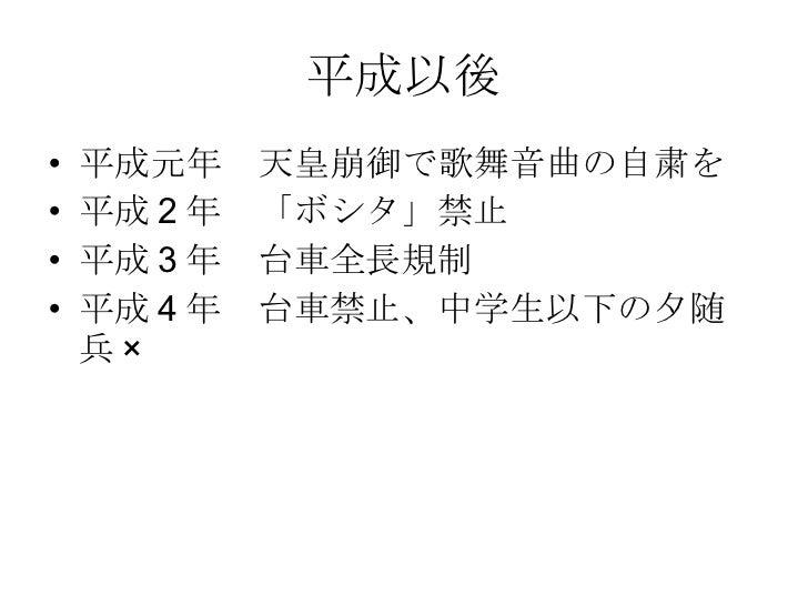 平成以後 <ul><li>平成元年 天皇崩御で歌舞音曲の自粛を </li></ul><ul><li>平成2年 「ボシタ」禁止 </li></ul><ul><li>平成3年 台車全長規制 </li></ul><ul><li>平成4年 台車禁止、中...