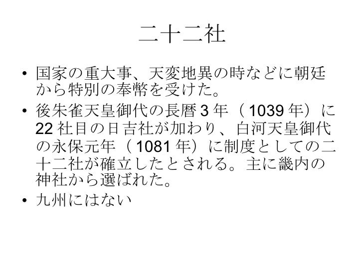 二十二社 <ul><li>国家の重大事、天変地異の時などに朝廷から特別の奉幣を受けた。 </li></ul><ul><li>後朱雀天皇御代の長暦3年(1039年)に22社目の日吉社が加わり、白河天皇御代の永保元年(1081年)に制度としての二十...