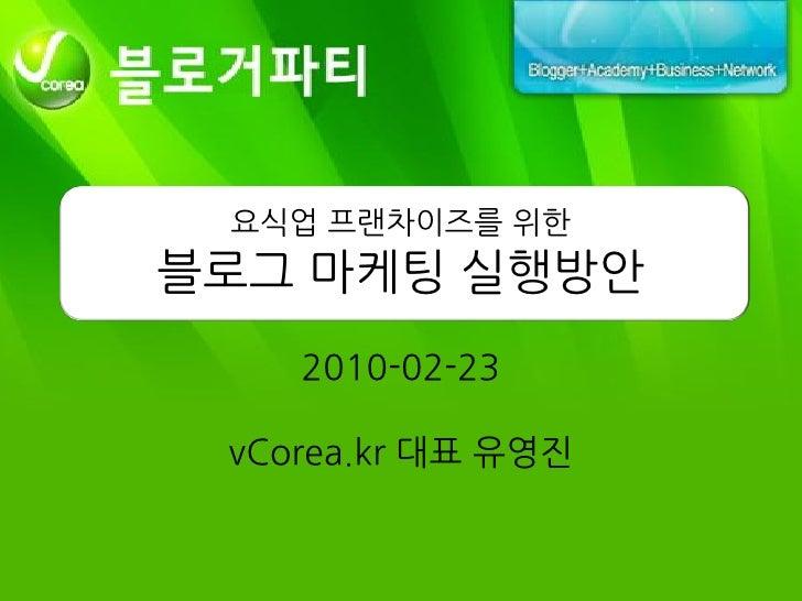 요식업 프랜차이즈를 위한 블로그 마케팅 실행방안     2010-02-23   vCorea.kr 대표 유영짂