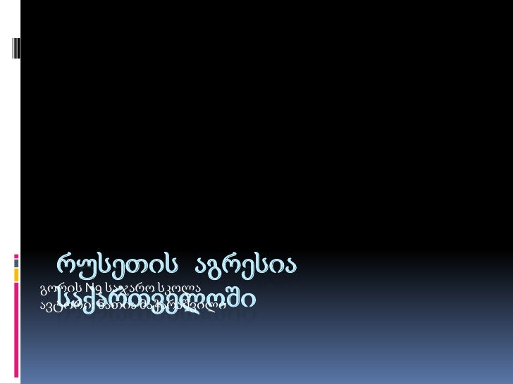რუსეთის აგრესია საქართველოში<br />გორის N9 საჯარო სკოლა   <br />ავტორი: ნათია მაჭარაშვილი                                 ...