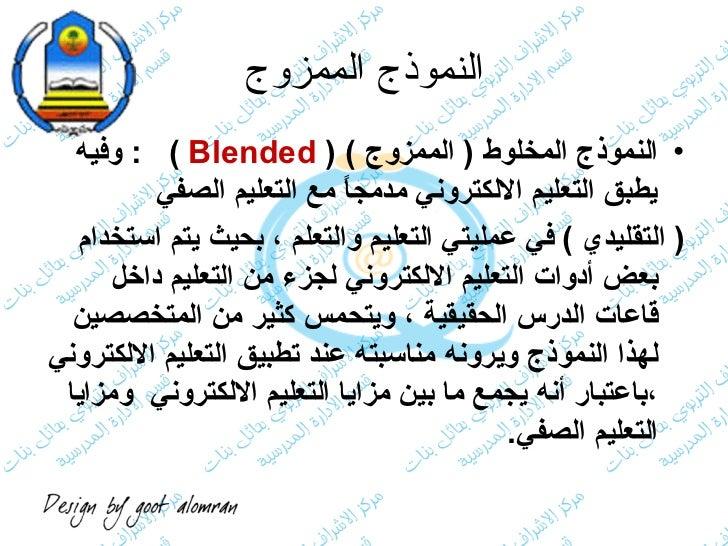 النموذج الممزوج <ul><li>النموذج المخلوط  (  الممزوج  )  (  Blended  )  :  وفيه يطبق التعليم الالكتروني مدمجاً مع التعليم ا...