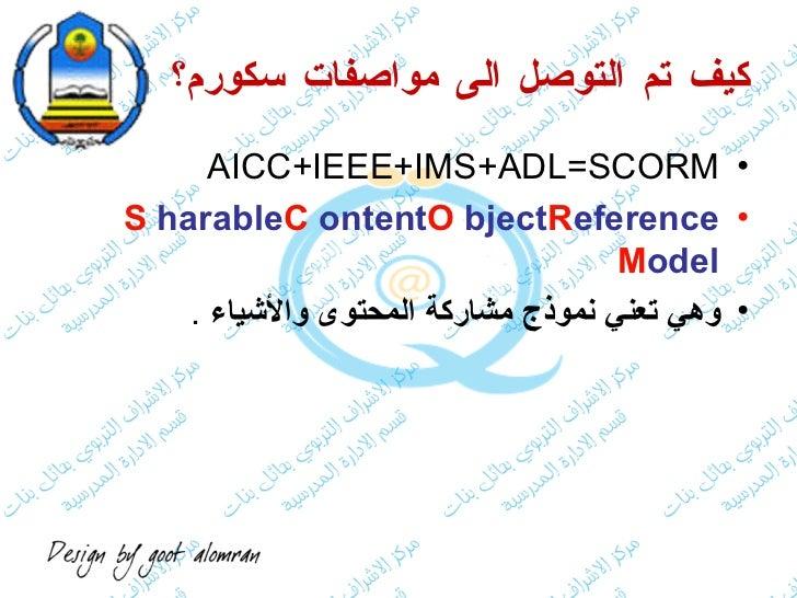 كيف تم التوصل الى مواصفات سكورم؟ <ul><li>AICC+IEEE+IMS+ADL=SCORM </li></ul><ul><li>S harable  C ontent  O bject  R eferenc...