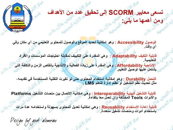 تسعى معايير  SCORM   إلى تحقيق عدد من الأهداف  ومن أهمها ما يلي : <ul><li>الوصول  Accessibility  :   وهو إمكانية تحديد الم...