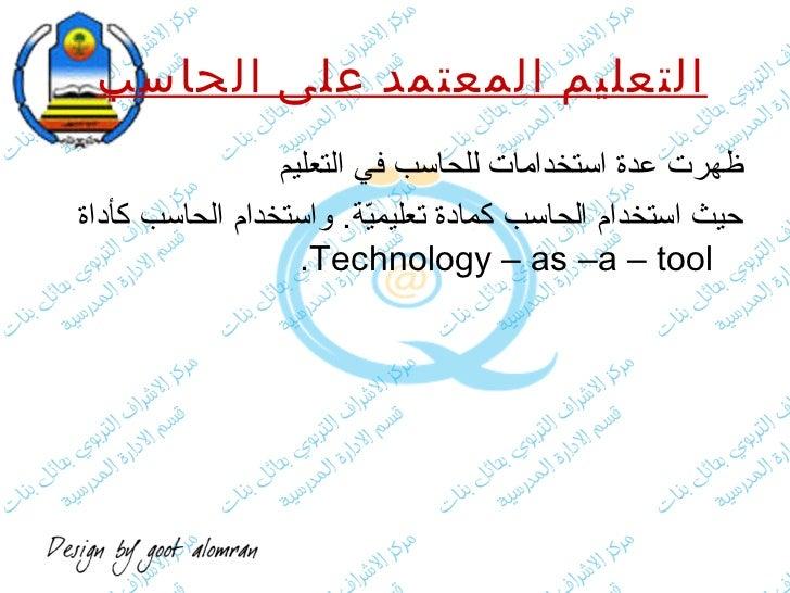 التعليم المعتمد على الحاسب   <ul><li>ظهرت عدة استخدامات للحاسب في التعليم  </li></ul><ul><li>حيث استخدام الحاسب كمادة تعلي...