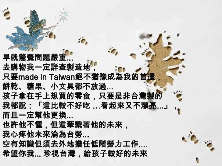 早就驚覺問題嚴重... 去購物我一定詳查製造地, 只要made in Taiwan絕不猶豫成為我的首選, 餅乾、糖果、小文具都不放過... 孩子拿在手上想買的零食,只要是非台灣製的 我都說:「這比較不好吃 …看起來又不漂亮...」, 而且一定幫...