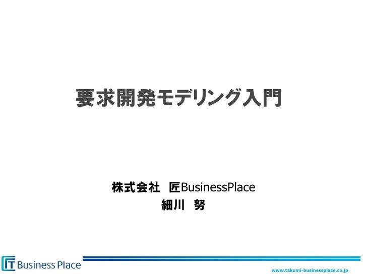 要求開発モデリング入門     株式会社 匠BusinessPlace      細川 努                            www.takumi-businessplace.co.jp