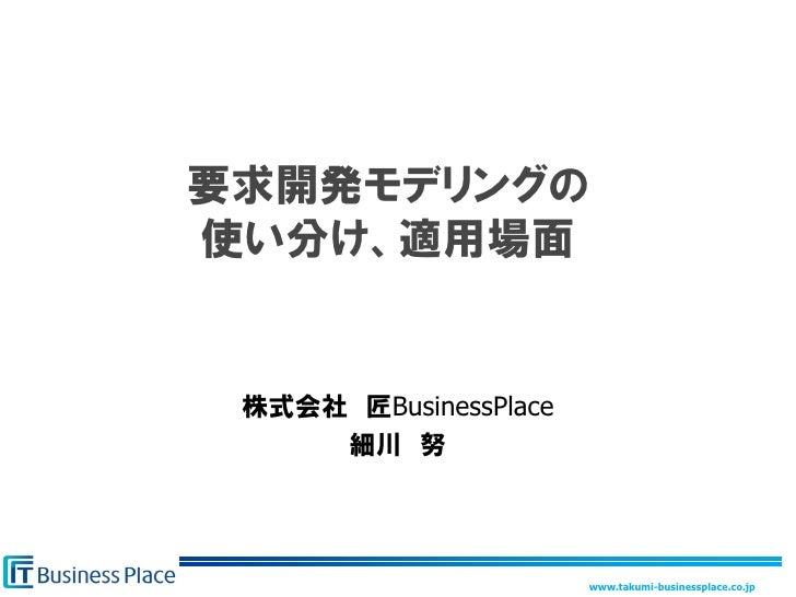 要求開発モデリングの 使い分け、適用場面    株式会社 匠BusinessPlace      細川 努                            www.takumi-businessplace.co.jp
