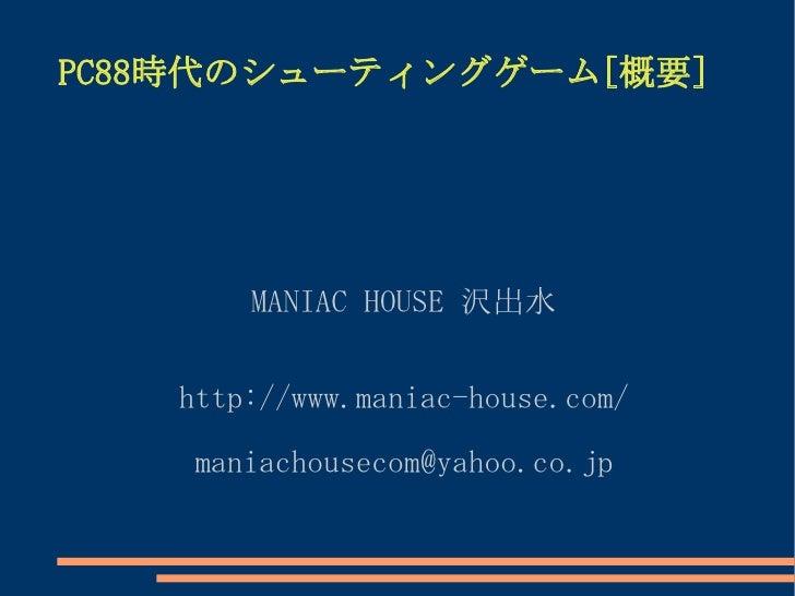 PC88時代のシューティングゲーム[概要]            MANIAC HOUSE 沢出水      http://www.maniac-house.com/      maniachousecom@yahoo.co.jp