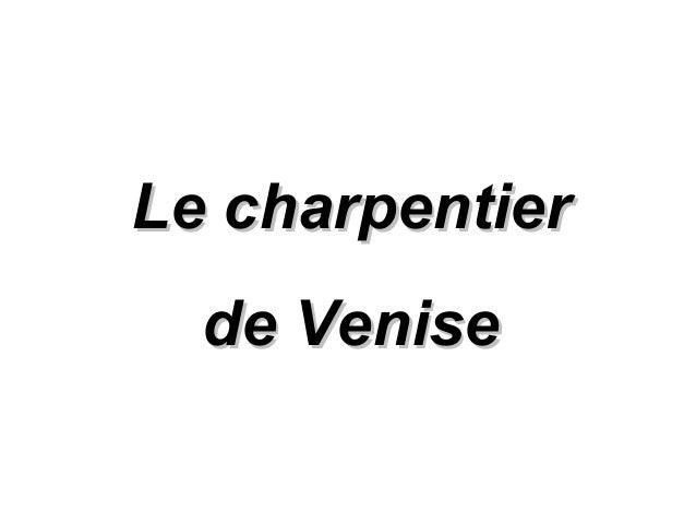 Le charpentierLe charpentier de Venisede Venise