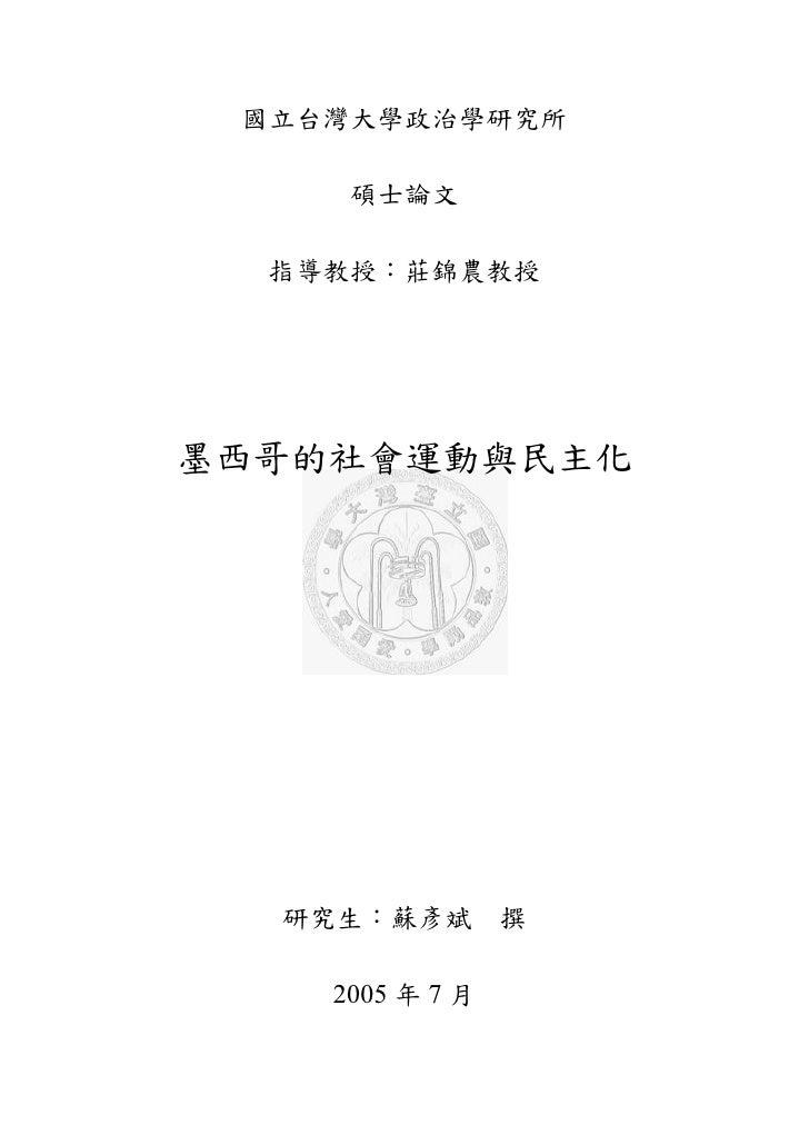 國立台灣大學政治學研究所       碩士論文    指導教授:莊錦農教授     墨西哥的社會運動與民主化       研究生:蘇彥斌        撰      2005 年 7 月
