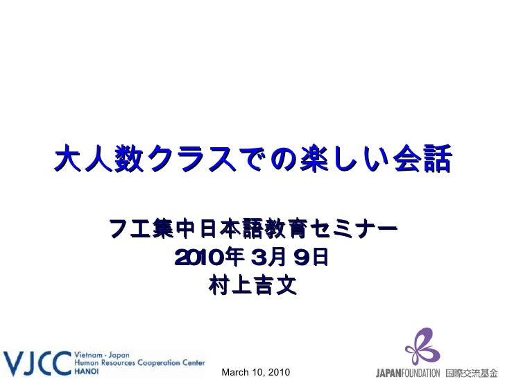 大人数クラスでの楽しい会話 フエ集中日本語教育セミナー 2010 年 3 月 9 日 村上吉文