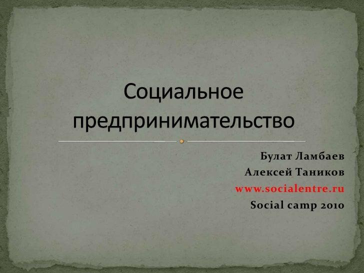 Булат Ламбаев<br />Алексей Таников<br />www.socialentre.ru<br />Social camp 2010<br />Социальное предпринимательство<br />