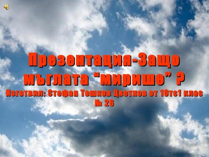 """Презентация-Защо мъглата """"мирише"""" ? Изготвил: Стефан Тошков Цветков от 10тс1 клас № 26"""