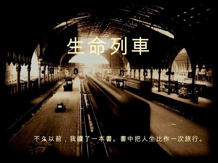 生命列 車 不久以前,我 讀 了一本 書 。 書 中把人生比作一次旅行。