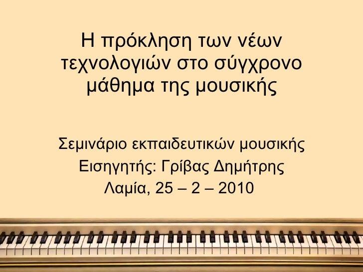 Η πρόκληση των νέων τεχνολογιών στο σύγχρονο μάθημα της μουσικής Σεμινάριο εκπαιδευτικών μουσικής  Εισηγητής: Γρίβας Δημήτ...