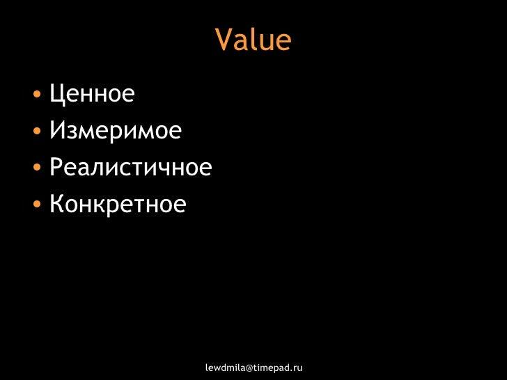 Value <ul><li>Ценное  </li></ul><ul><li>Измеримое </li></ul><ul><li>Реалистичное </li></ul><ul><li>Конкретное </li></ul>