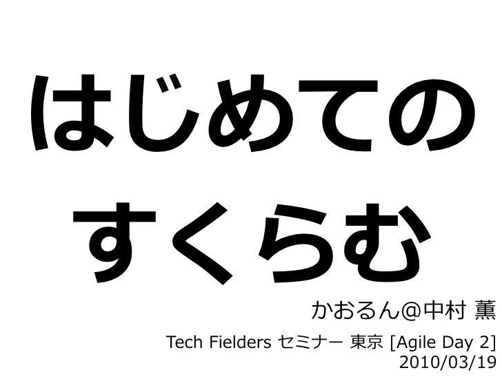 はじめての すくらむ            かおるん@中村 薫  Tech Fielders セミナー 東京 [Agile Day 2]                         2010/03/19