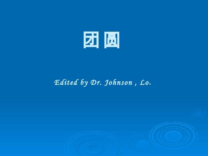 团圆 Edited by Dr. Johnson , Lo .