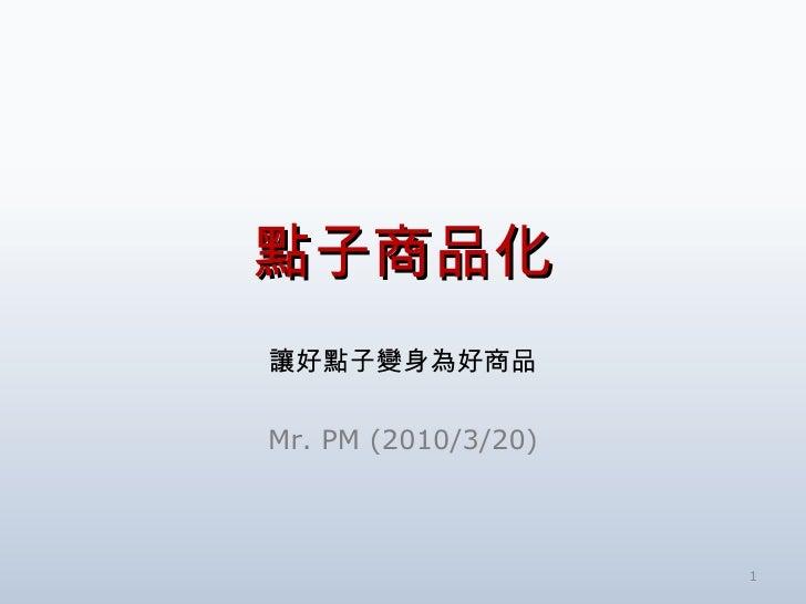 點子商品化 讓好點子變身為好商品 Mr. PM (2010/3/20)