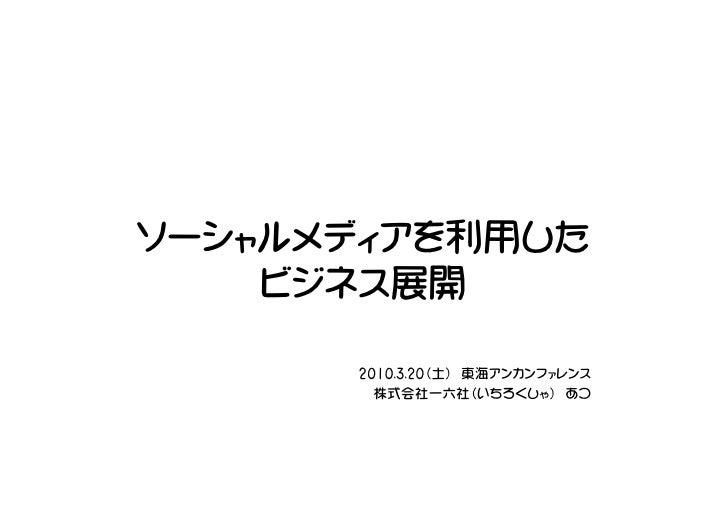 ソーシャルメディアを利用した     ビジネス展開        2010.3.20(土) 東海アンカンファレンス         株式会社一六社(いちろくしゃ) あつ
