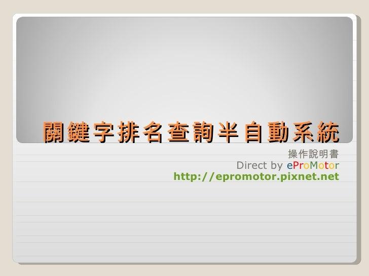 關鍵字排名查詢半自動系統 操作說明書 Direct by  e Pr o M o t o r http://epromotor.pixnet.net