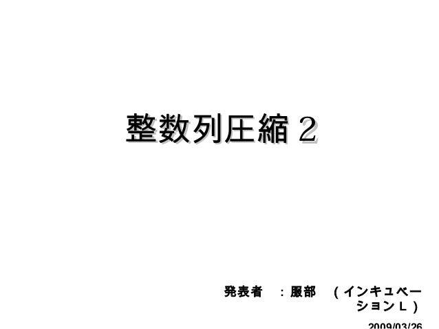 整数列圧縮整数列圧縮 22 発表者  : 服部 (インキュベー ション L )