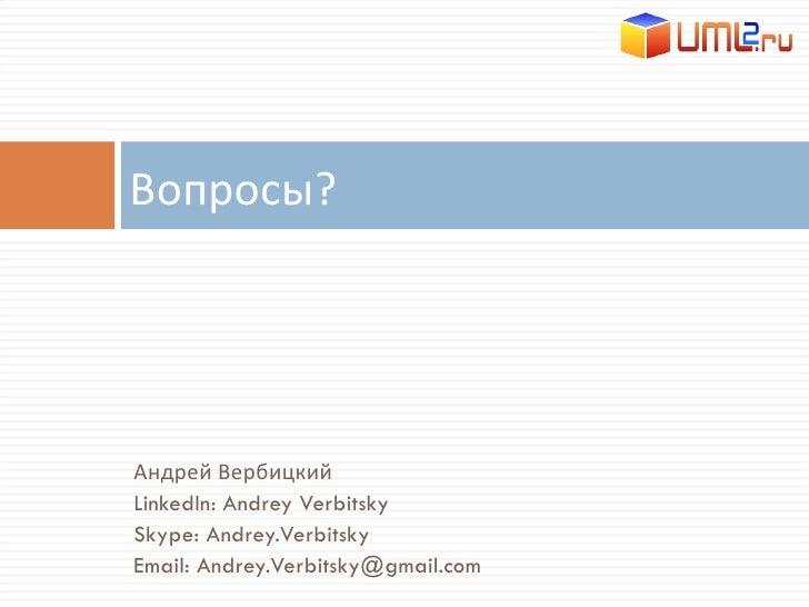 <ul><li>Андрей Вербицкий </li></ul><ul><li>LinkedIn: Andrey Verbitsky </li></ul><ul><li>Skype: Andrey.Verbitsky </li></ul>...