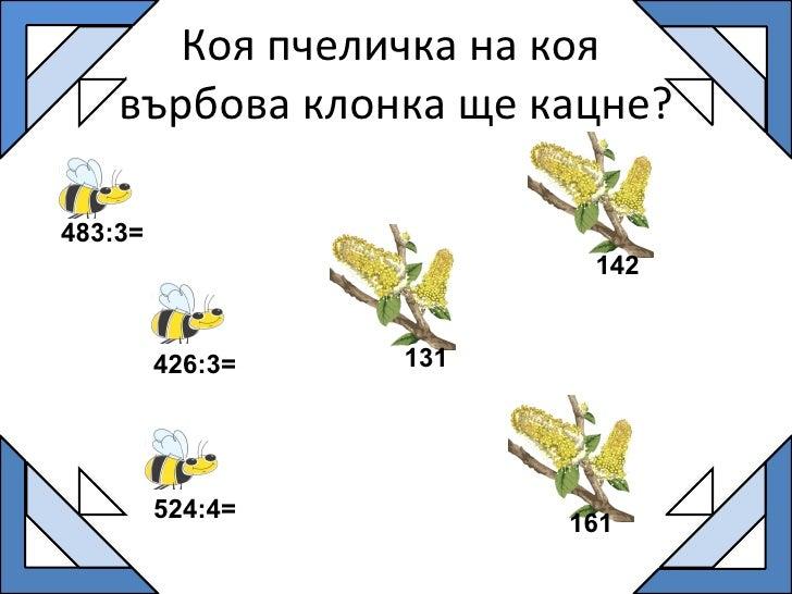 Коя пчеличка на коя  върбова клонка ще кацне? 483:3= 524:4= 426:3= 161 131 142