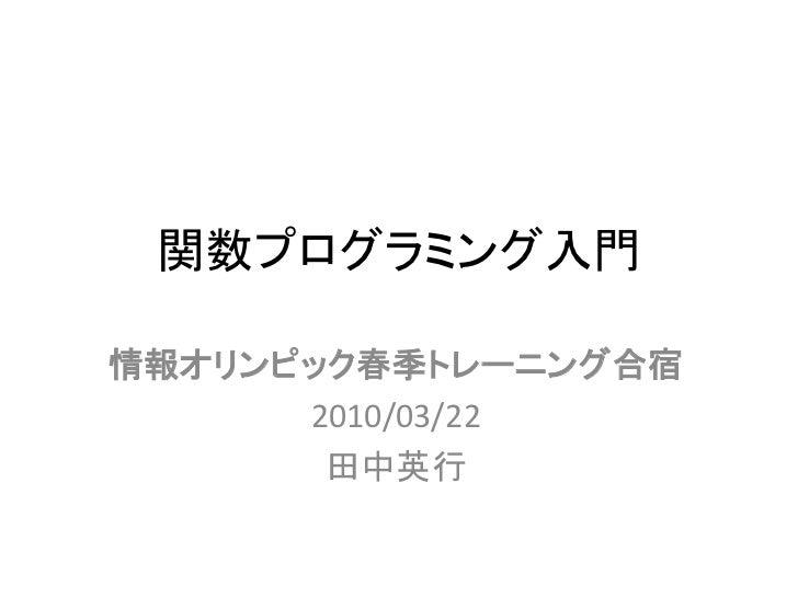 関数プログラミング入門  情報オリンピック春季トレーニング合宿       2010/03/22        田中英行