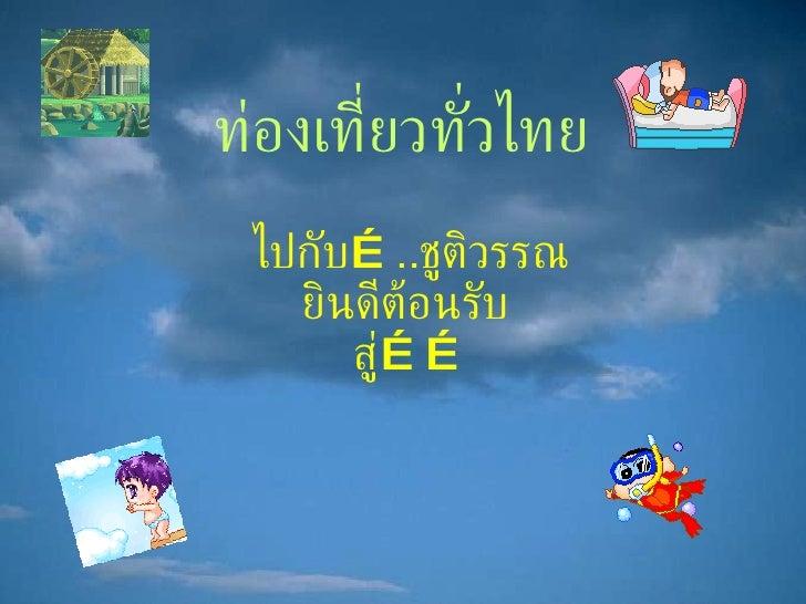 ท่องเที่ยวทั่วไทย ไปกับ … .. ชูติวรรณ ยินดีต้อนรับ  สู่ ……