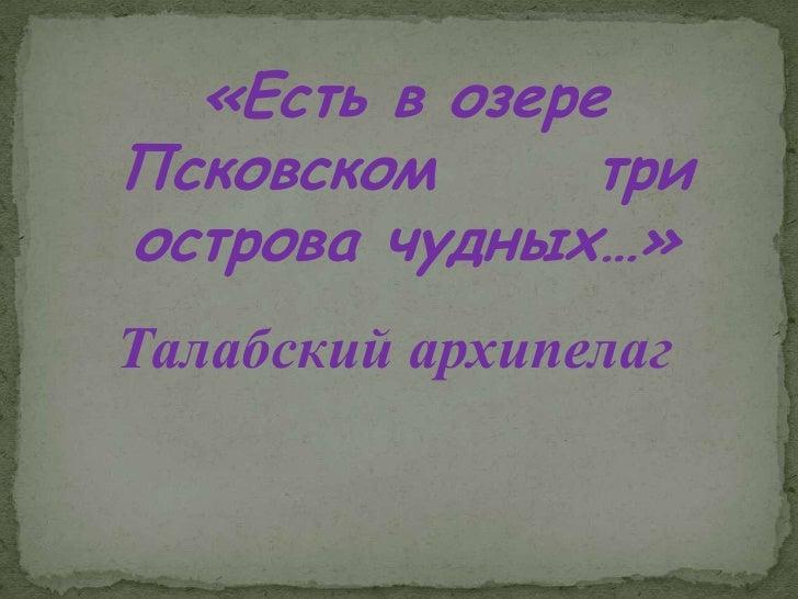 «Есть в озере Псковском      три острова чудных…» Талабский архипелаг