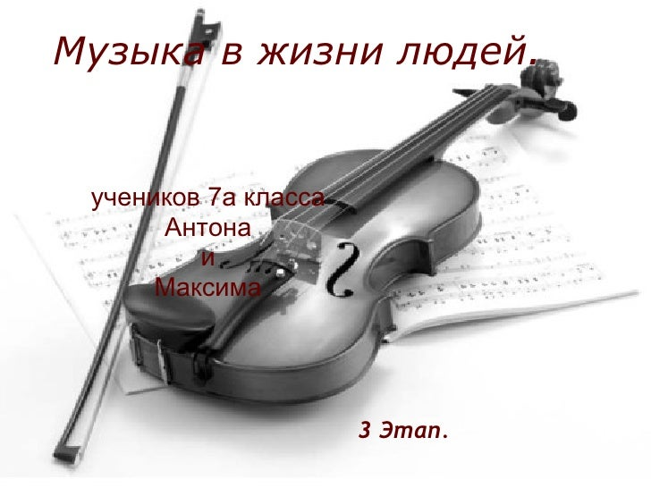 Музыка в жизни людей.    учеников 7а класса       Антона          и       Максима                           3 Этап.