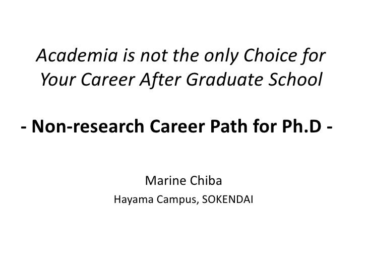 Academia is not the only Choice for Your Career After Graduate School <br />- Non-research Career Path for Ph.D -<br />Mar...