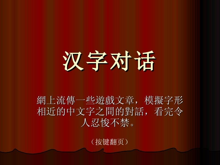 汉字对话 網上流傳一些遊戲文章,模擬字形相近的中文字之間的對話,看完令人忍悛不禁。 (按键翻页)