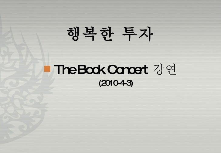 행복한 투자 <ul><li>The Book Concert  강연 </li></ul><ul><ul><li>(2010-4-3) </li></ul></ul>