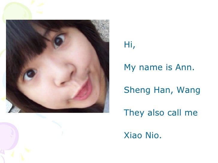 <ul><li>Hi, </li></ul><ul><li>My name is Ann. </li></ul><ul><li>Sheng Han, Wang </li></ul><ul><li>They also call me  </l...