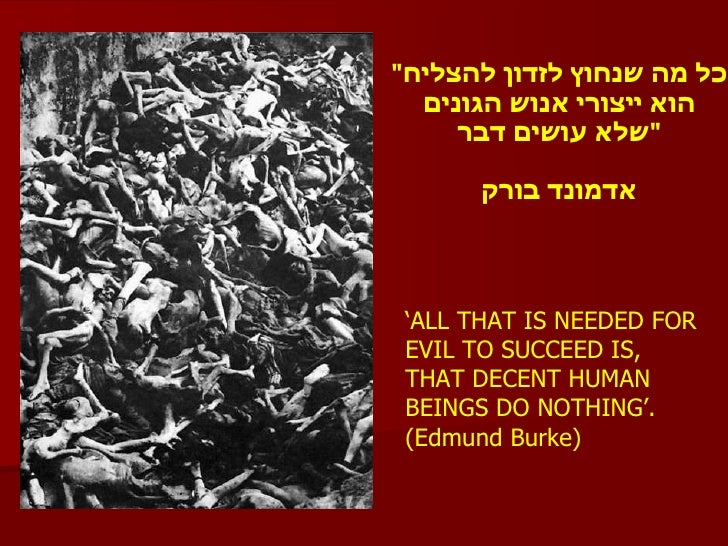"""' ALL THAT IS NEEDED FOR EVIL TO SUCCEED IS, THAT DECENT HUMAN BEINGS DO NOTHING'. (Edmund Burke)  """" כל מה שנחוץ לזדו..."""