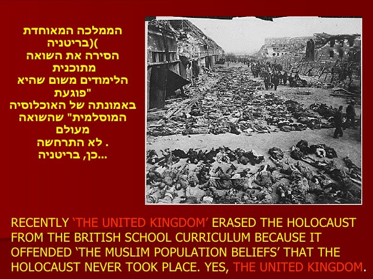 RECENTLY  'THE UNITED KINGDOM'  ERASED THE HOLOCAUST FROM THE BRITISH SCHOOL CURRICULUM BECAUSE IT OFFENDED 'THE MUSLIM PO...