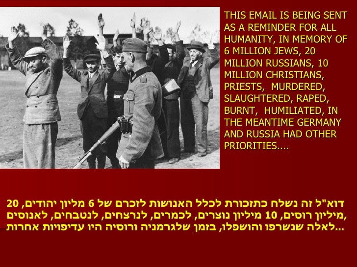 THIS EMAIL IS BEING SENT AS A REMINDER FOR ALL HUMANITY, IN MEMORY OF 6 MILLION JEWS, 20 MILLION RUSSIANS, 10 MILLION CHRI...