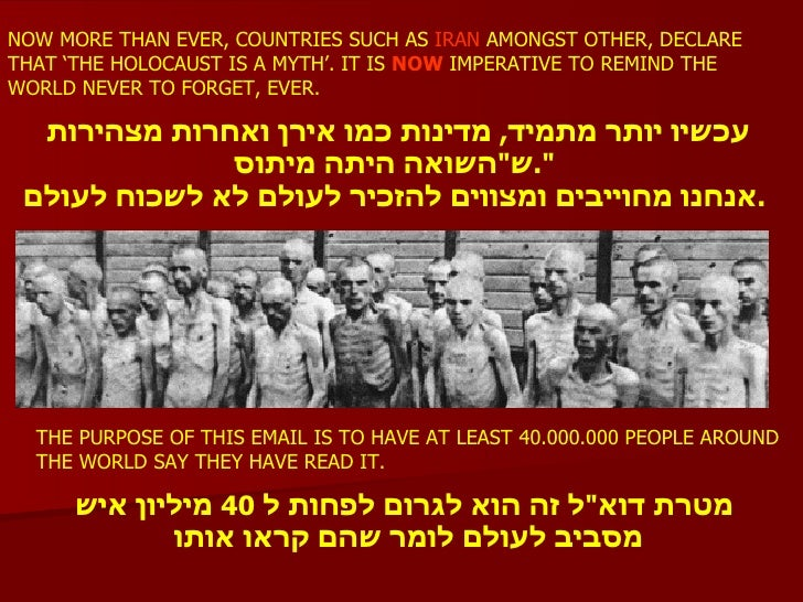 NOW MORE THAN EVER, COUNTRIES SUCH AS   IRAN  AMONGST OTHER, DECLARE THAT 'THE HOLOCAUST IS A MYTH'. IT IS  NOW  IMPERATIV...