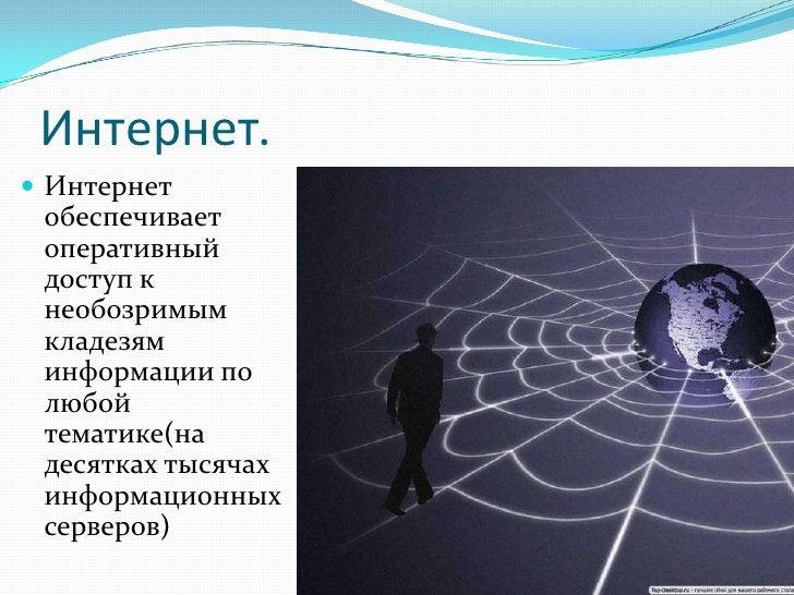 Интернет.  Интернет  обеспечивает  оперативный  доступ к  необозримым  кладезям  информации по  любой  тематике(на  десят...
