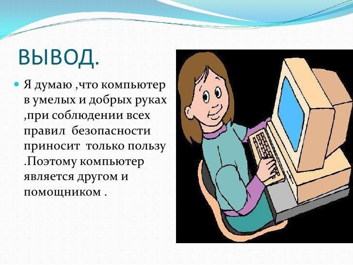 ВЫВОД.  Я думаю ,что компьютер  в умелых и добрых руках  ,при соблюдении всех  правил безопасности  приносит только польз...