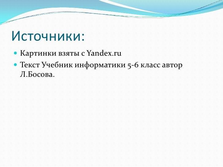 Источники:  Картинки взяты с Yandex.ru  Текст Учебник информатики 5-6 класс автор  Л.Босова.