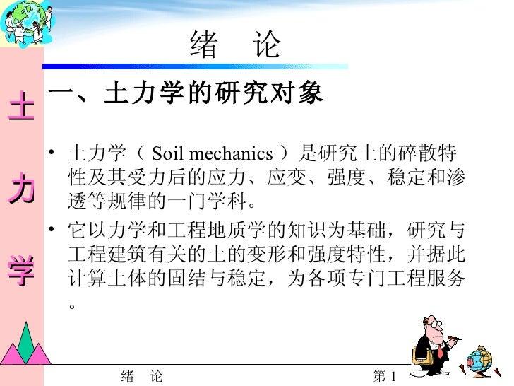 绪  论 <ul><li>一、土力学的研究对象 </li></ul><ul><li>土力学( Soil mechanics )是研究土的碎散特性及其受力后的应力、应变、强度、稳定和渗透等规律的一门学科。 </li></ul><ul><li>它以...