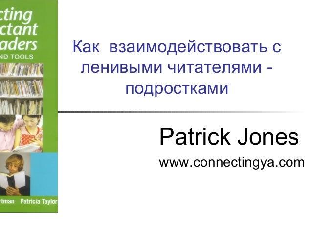 Как взаимодействовать с ленивыми читателями - подростками Patrick Jones www.connectingya.com