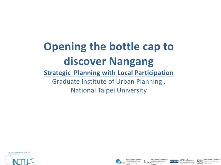 Opening the bottle cap to    discover Nangang Strategic Planning with Local Participation    Graduate Institute of Urban P...